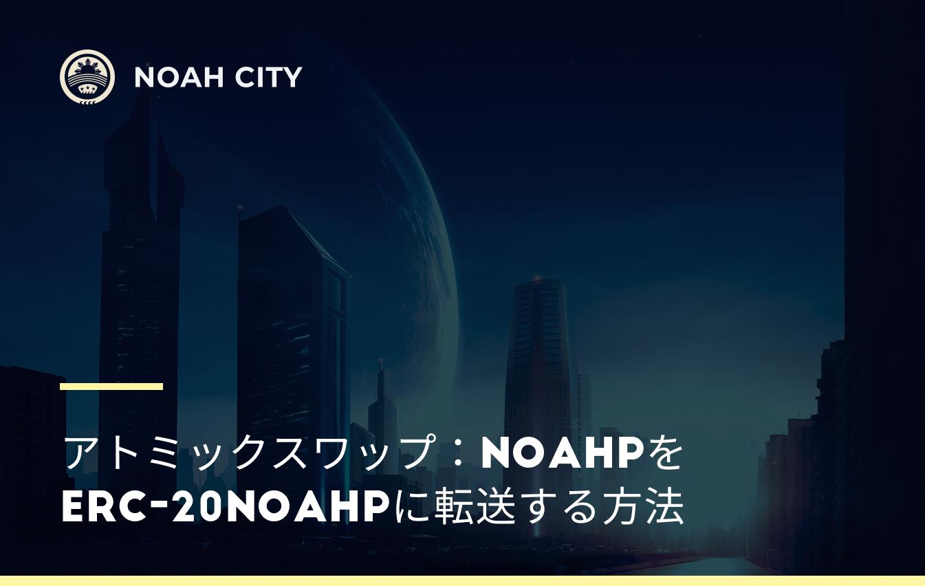 アトミックスワップ:NOAHPをERC-20NOAHPに転送する方法