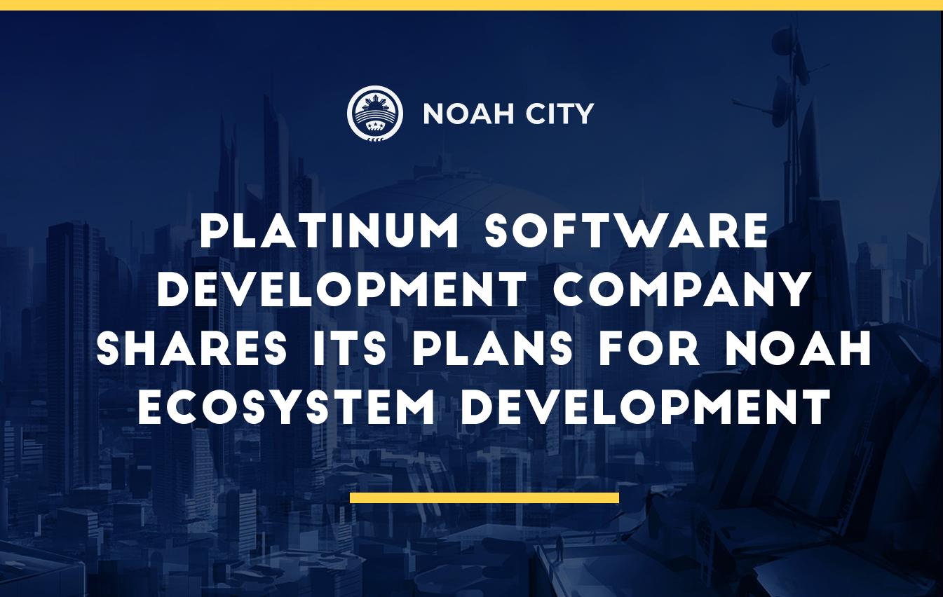 Platinum Software Development Company shares its plans for Noah ecosystem development