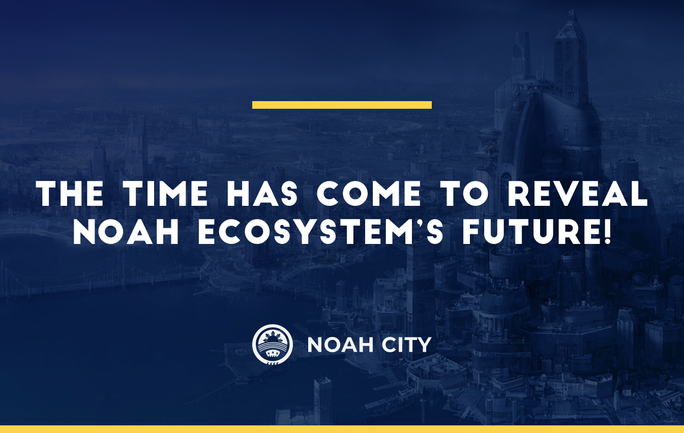 The time has come to reveal Noah ecosystem's future!
